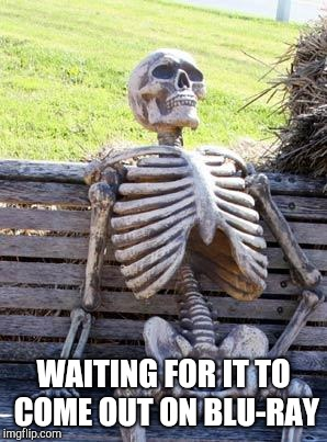 Waiting Skeleton Meme | WAITING FOR IT TO COME OUT ON BLU-RAY | image tagged in memes,waiting skeleton | made w/ Imgflip meme maker