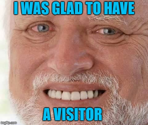 harold smiling | I WAS GLAD TO HAVE A VISITOR | image tagged in harold smiling | made w/ Imgflip meme maker