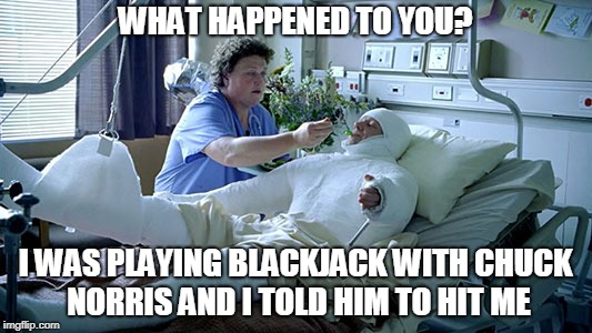 Chuck Norris: What Happened To You? | WHAT HAPPENED TO YOU? I WAS PLAYING BLACKJACK WITH CHUCK NORRIS AND I TOLD HIM TO HIT ME | image tagged in chuck norris,memes,full body cast,blackjack | made w/ Imgflip meme maker