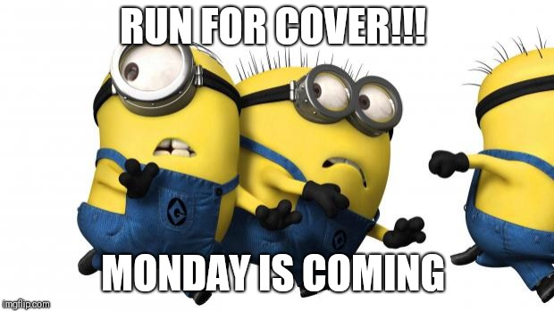 Minions running away | RUN FOR COVER!!! MONDAY IS COMING | image tagged in minions running away | made w/ Imgflip meme maker