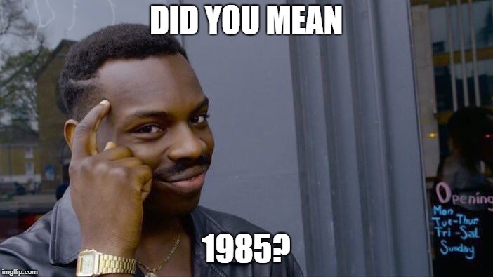 Roll Safe Think About It Meme | DID YOU MEAN 1985? | image tagged in memes,roll safe think about it | made w/ Imgflip meme maker