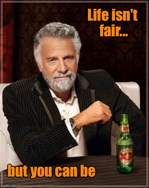 The Most Interesting Man In The World Meme | Life isn't fair... but you can be | image tagged in memes,the most interesting man in the world,inspiration | made w/ Imgflip meme maker