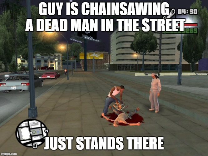 GTA San Andreas Chainsaw |  GUY IS CHAINSAWING A DEAD MAN IN THE STREET; JUST STANDS THERE | image tagged in gta san andreas,gta sa,cj,carl johnson | made w/ Imgflip meme maker