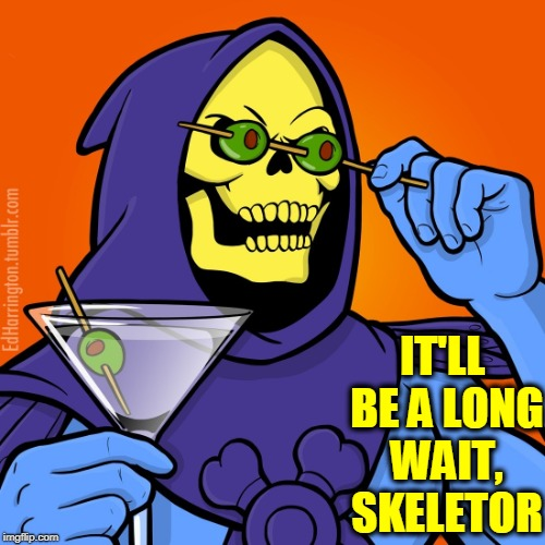 Blinded by a 5th Martini, Skeletor Uses Newfound Eyes to Restore His Vision | IT'LL BE A LONG WAIT, SKELETOR | image tagged in vince vance,skeletor,he-man,dry martini with olives,masters of the universe,hordak leader of the evil horde | made w/ Imgflip meme maker