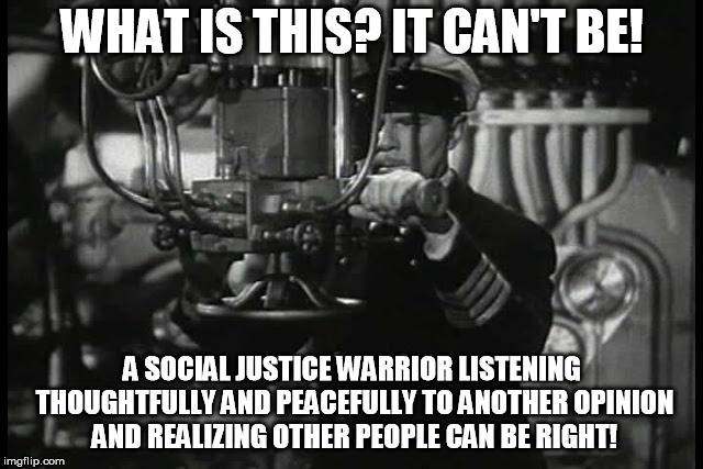 Up periscope | WHAT IS THIS? IT CAN'T BE! A SOCIAL JUSTICE WARRIOR LISTENING THOUGHTFULLY AND PEACEFULLY TO ANOTHER OPINION AND REALIZING OTHER PEOPLE CAN  | image tagged in up periscope | made w/ Imgflip meme maker