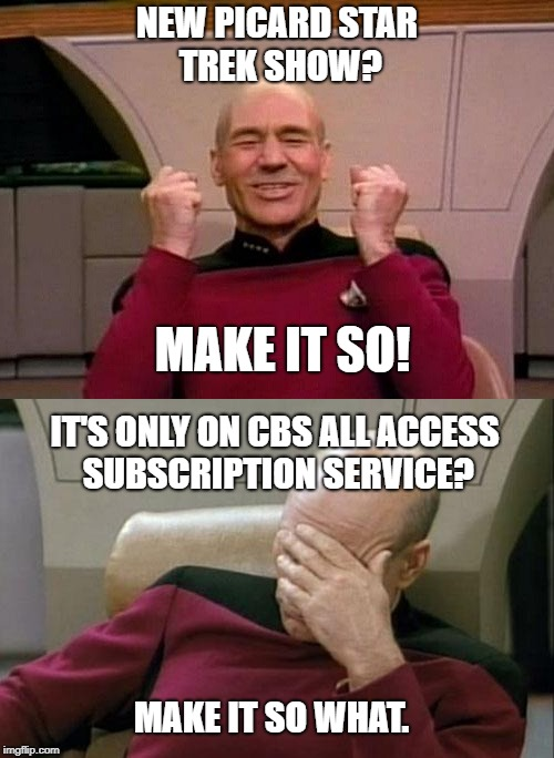 Picard - YES - SMH | NEW PICARD STAR TREK SHOW? MAKE IT SO! IT'S ONLY ON CBS ALL ACCESS SUBSCRIPTION SERVICE? MAKE IT SO WHAT. | image tagged in picard - yes - smh | made w/ Imgflip meme maker