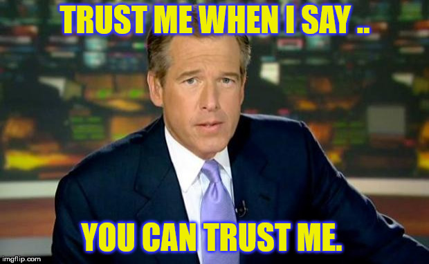 Brian Williams Was There Meme | TRUST ME WHEN I SAY .. YOU CAN TRUST ME. | image tagged in memes,brian williams was there | made w/ Imgflip meme maker