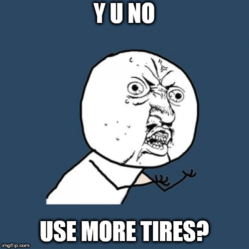 Y U No Meme | Y U NO USE MORE TIRES? | image tagged in memes,y u no | made w/ Imgflip meme maker