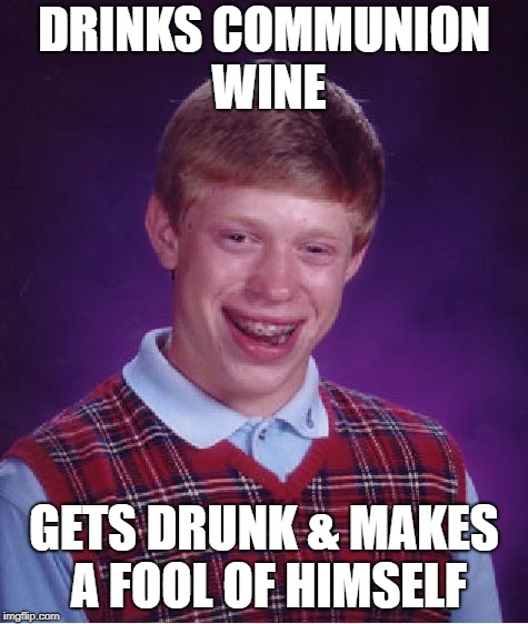 Bad Luck Brian Meme | DRINKS COMMUNION WINE GETS DRUNK & MAKES A FOOL OF HIMSELF | image tagged in memes,bad luck brian | made w/ Imgflip meme maker