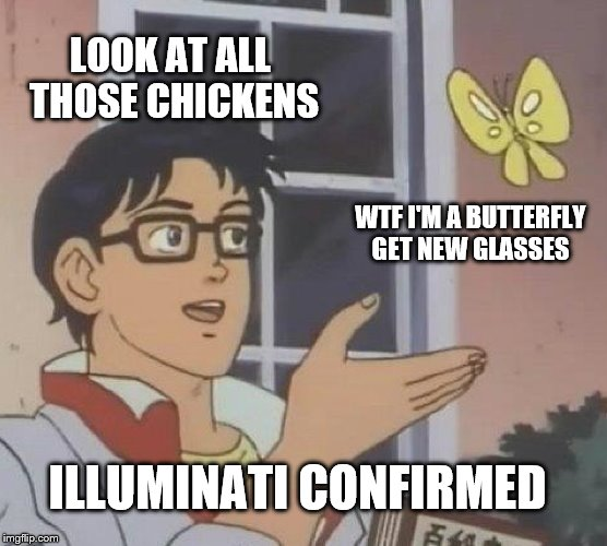 Is This A Pigeon Meme | LOOK AT ALL THOSE CHICKENS WTF I'M A BUTTERFLY GET NEW GLASSES ILLUMINATI CONFIRMED | image tagged in memes,is this a pigeon | made w/ Imgflip meme maker