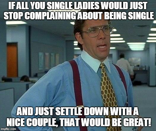That Would Be Great Meme | IF ALL YOU SINGLE LADIES WOULD JUST STOP COMPLAINING ABOUT BEING SINGLE AND JUST SETTLE DOWN WITH A NICE COUPLE, THAT WOULD BE GREAT! | image tagged in memes,that would be great | made w/ Imgflip meme maker