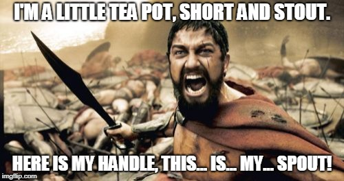 Sparta Leonidas Meme | I'M A LITTLE TEA POT, SHORT AND STOUT. HERE IS MY HANDLE, THIS... IS... MY... SPOUT! | image tagged in memes,sparta leonidas | made w/ Imgflip meme maker