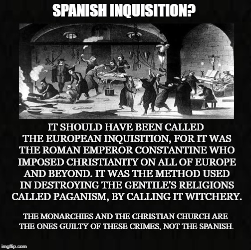 Constantine the Dictator | SPANISH INQUISITION? IT SHOULD HAVE BEEN CALLED THE EUROPEAN INQUISITION, FOR IT WAS THE ROMAN EMPEROR CONSTANTINE WHO IMPOSED CHRISTIANITY  | image tagged in spanish inquisition,romans,paganism,witchcraft,monarchy,christianity | made w/ Imgflip meme maker