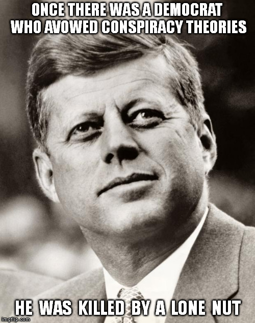 John F Kennedy | ONCE THERE WAS A DEMOCRAT WHO AVOWED CONSPIRACY THEORIES HE  WAS  KILLED  BY  A  LONE  NUT | image tagged in democrats,jfk,conspiracy,john f kennedy,conspiracy theories,qanon | made w/ Imgflip meme maker