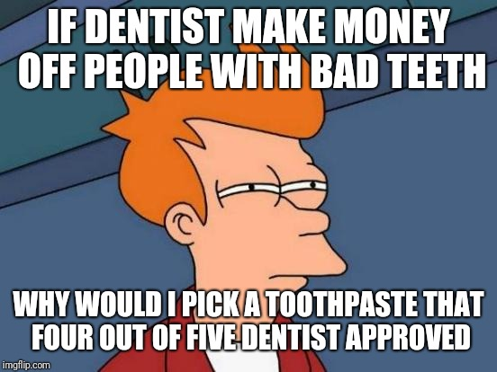 Futurama Fry Meme | IF DENTIST MAKE MONEY OFF PEOPLE WITH BAD TEETH WHY WOULD I PICK A TOOTHPASTE THAT FOUR OUT OF FIVE DENTIST APPROVED | image tagged in memes,futurama fry | made w/ Imgflip meme maker