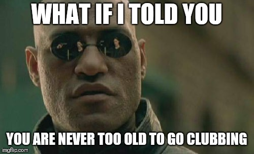 Matrix Morpheus Meme | WHAT IF I TOLD YOU YOU ARE NEVER TOO OLD TO GO CLUBBING | image tagged in memes,matrix morpheus | made w/ Imgflip meme maker