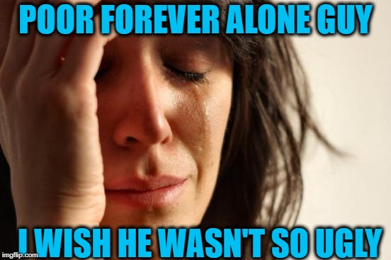 First World Problems Meme | POOR FOREVER ALONE GUY I WISH HE WASN'T SO UGLY | image tagged in memes,first world problems | made w/ Imgflip meme maker