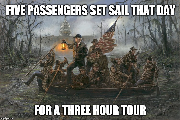 A three hour tour | FIVE PASSENGERS SET SAIL THAT DAY FOR A THREE HOUR TOUR | image tagged in trump,political meme,meme | made w/ Imgflip meme maker