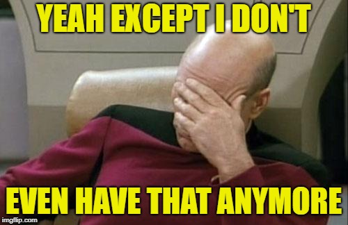 Captain Picard Facepalm Meme | YEAH EXCEPT I DON'T EVEN HAVE THAT ANYMORE | image tagged in memes,captain picard facepalm | made w/ Imgflip meme maker