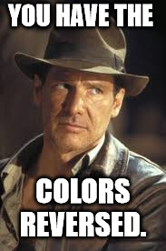 Indiana Jones | YOU HAVE THE COLORS REVERSED. | image tagged in indiana jones | made w/ Imgflip meme maker