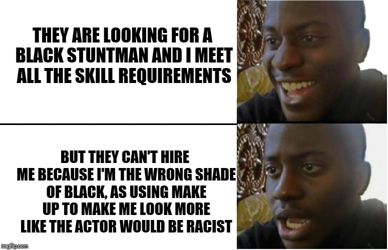Dissapointed Black Guy |  THEY ARE LOOKING FOR A BLACK STUNTMAN AND I MEET ALL THE SKILL REQUIREMENTS; BUT THEY CAN'T HIRE ME BECAUSE I'M THE WRONG SHADE OF BLACK, AS USING MAKE UP TO MAKE ME LOOK MORE LIKE THE ACTOR WOULD BE RACIST | image tagged in dissapointed black guy | made w/ Imgflip meme maker