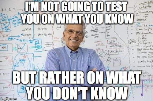 Engineering Professor Meme | I'M NOT GOING TO TEST YOU ON WHAT YOU KNOW BUT RATHER ON WHAT YOU DON'T KNOW | image tagged in memes,engineering professor | made w/ Imgflip meme maker