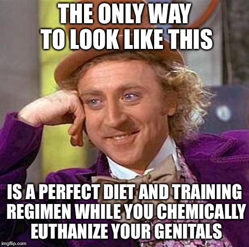 Creepy Condescending Wonka Meme | THE ONLY WAY TO LOOK LIKE THIS IS A PERFECT DIET AND TRAINING REGIMEN WHILE YOU CHEMICALLY EUTHANIZE YOUR GENITALS | image tagged in memes,creepy condescending wonka | made w/ Imgflip meme maker