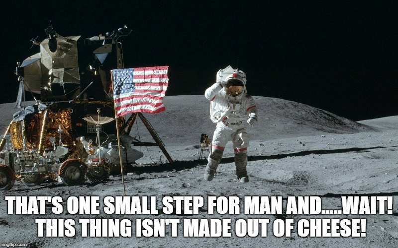 Moon Landing | THAT'S ONE SMALL STEP FOR MAN AND.....WAIT! THIS THING ISN'T MADE OUT OF CHEESE! | image tagged in moon landing | made w/ Imgflip meme maker