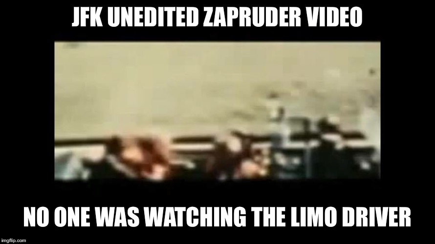 JFK UNEDITED ZAPRUDER VIDEO NO ONE WAS WATCHING THE LIMO DRIVER | made w/ Imgflip meme maker