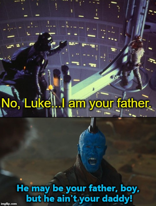 Who's cutting onions? | No, Luke...I am your father. He may be your father, boy, but he ain't your daddy! | image tagged in darth vader luke skywalker,star wars,guardians of the galaxy,yondu | made w/ Imgflip meme maker