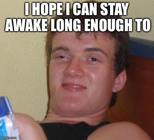 10 Guy Meme | I HOPE I CAN STAY AWAKE LONG ENOUGH TO | image tagged in memes,10 guy | made w/ Imgflip meme maker