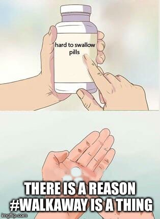 Hard To Swallow Pills Meme | THERE IS A REASON #WALKAWAY IS A THING | image tagged in hard to swallow pills | made w/ Imgflip meme maker