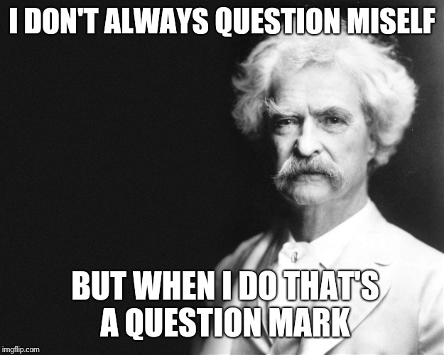 Mark Twain | I DON'T ALWAYS QUESTION MISELF BUT WHEN I DO THAT'S A QUESTION MARK | image tagged in mark twain | made w/ Imgflip meme maker
