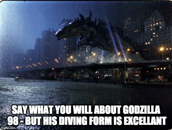 diving | SAY WHAT YOU WILL ABOUT GODZILLA 98 - BUT HIS DIVING FORM IS EXCELLANT | image tagged in godzilla | made w/ Imgflip meme maker