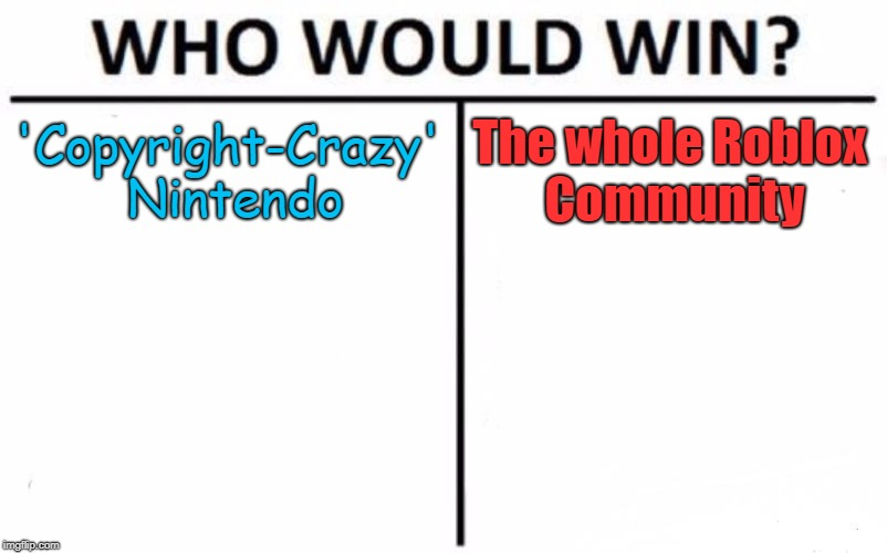 Who Would Win? | 'Copyright-Crazy' Nintendo The whole Roblox Community | image tagged in memes,who would win | made w/ Imgflip meme maker