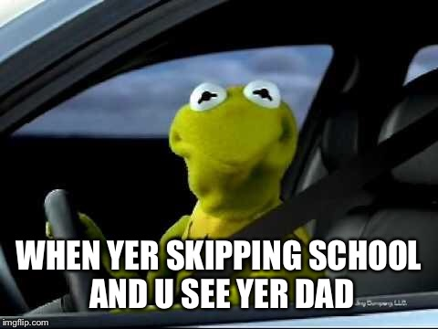 Kermit Car | WHEN YER SKIPPING SCHOOL AND U SEE YER DAD | image tagged in kermit car | made w/ Imgflip meme maker