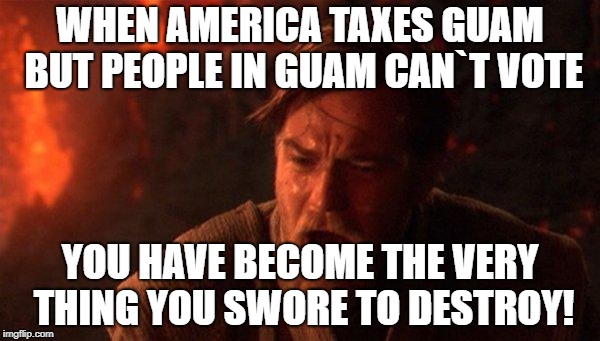 You Were The Chosen One (Star Wars) Meme | WHEN AMERICA TAXES GUAM BUT PEOPLE IN GUAM CAN`T VOTE YOU HAVE BECOME THE VERY THING YOU SWORE TO DESTROY! | image tagged in memes,you were the chosen one star wars | made w/ Imgflip meme maker