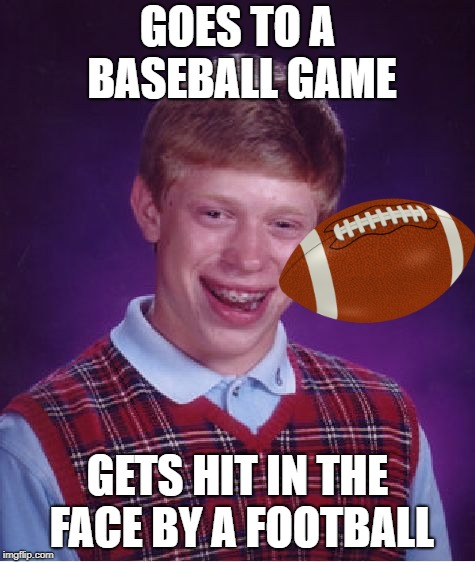 Bad Luck Brian Meme | GOES TO A BASEBALL GAME GETS HIT IN THE FACE BY A FOOTBALL | image tagged in memes,bad luck brian | made w/ Imgflip meme maker