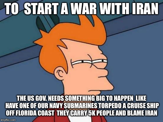 Futurama Fry Meme | TO  START A WAR WITH IRAN THE US GOV. NEEDS SOMETHING BIG TO HAPPEN  LIKE HAVE ONE OF OUR NAVY SUBMARINES TORPEDO A CRUISE SHIP OFF FLORIDA  | image tagged in memes,futurama fry | made w/ Imgflip meme maker