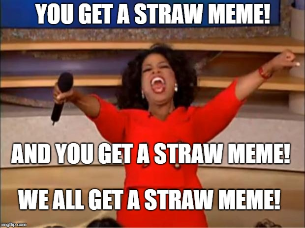 Oprah You Get A Meme | YOU GET A STRAW MEME! AND YOU GET A STRAW MEME! WE ALL GET A STRAW MEME! | image tagged in memes,oprah you get a | made w/ Imgflip meme maker