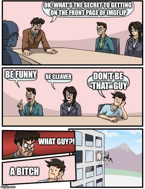 "Goodbye cruel world | OK, WHAT'S THE SECRET TO GETTING ON THE FRONT PAGE OF IMGFLIP BE FUNNY BE CLEAVER DON'T BE ""THAT"" GUY WHAT GUY?! A B**CH 