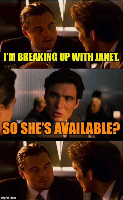 Inception Meme | I'M BREAKING UP WITH JANET. SO SHE'S AVAILABLE? | image tagged in memes,inception | made w/ Imgflip meme maker