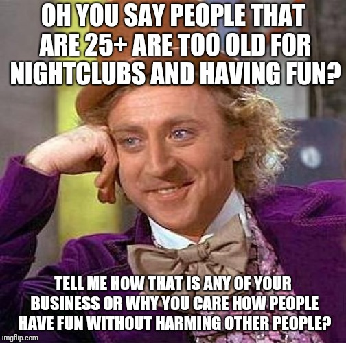 Creepy Condescending Wonka Meme | OH YOU SAY PEOPLE THAT ARE 25+ ARE TOO OLD FOR NIGHTCLUBS AND HAVING FUN? TELL ME HOW THAT IS ANY OF YOUR BUSINESS OR WHY YOU CARE HOW PEOPL | image tagged in memes,creepy condescending wonka | made w/ Imgflip meme maker