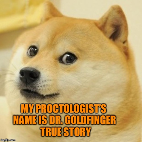 Doge Meme | MY PROCTOLOGIST'S NAME IS DR. GOLDFINGER TRUE STORY | image tagged in memes,doge | made w/ Imgflip meme maker