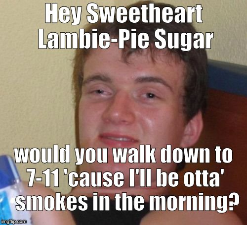 Ten Guy plans ahead, a little. Unfortunately, these were apparently his last words, fittingly preserved for posterity. | Hey Sweetheart Lambie-Pie Sugar would you walk down to 7-11 'cause I'll be otta'  smokes in the morning? | image tagged in 10 guy,plan ahead,more smokes,last words,just kidding,douglie | made w/ Imgflip meme maker