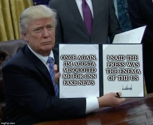 Trump Bill Signing Meme | ONCE AGAIN, JIM ACOSTA MISQUOTED ME FOR CNN FAKE NEWS I SAID THE PRESS WAS THE ENEMA OF THE US | image tagged in memes,trump bill signing | made w/ Imgflip meme maker