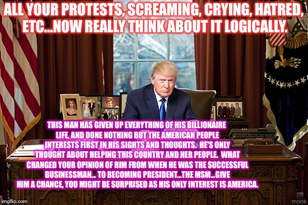 president trump | ALL YOUR PROTESTS, SCREAMING, CRYING, HATRED, ETC...NOW REALLY THINK ABOUT IT LOGICALLY. THIS MAN HAS GIVEN UP EVERYTHING OF HIS BILLIONAIRE | image tagged in president trump | made w/ Imgflip meme maker