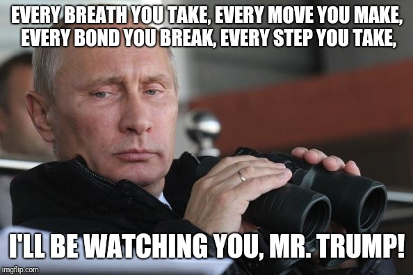 Vladimir Putin | EVERY BREATH YOU TAKE, EVERY MOVE YOU MAKE, EVERY BOND YOU BREAK, EVERY STEP YOU TAKE, I'LL BE WATCHING YOU, MR. TRUMP! | image tagged in vladimir putin | made w/ Imgflip meme maker