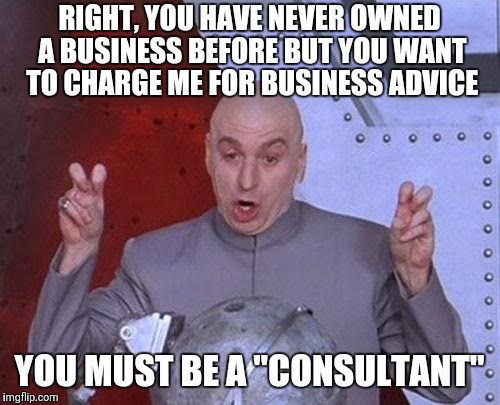 "Dr Evil Laser | RIGHT, YOU HAVE NEVER OWNED A BUSINESS BEFORE BUT YOU WANT TO CHARGE ME FOR BUSINESS ADVICE YOU MUST BE A ""CONSULTANT"" 