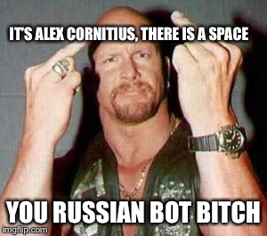 Stone cold steve Austin  | IT'S ALEX CORNITIUS, THERE IS A SPACE YOU RUSSIAN BOT B**CH | image tagged in stone cold steve austin | made w/ Imgflip meme maker